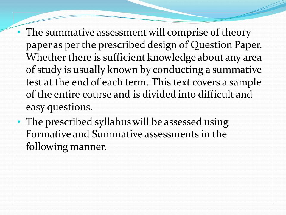 The summative assessment will comprise of theory paper as per the prescribed design of Question Paper. Whether there is sufficient knowledge about any area of study is usually known by conducting a summative test at the end of each term. This text covers a sample of the entire course and is divided into difficult and easy questions.
