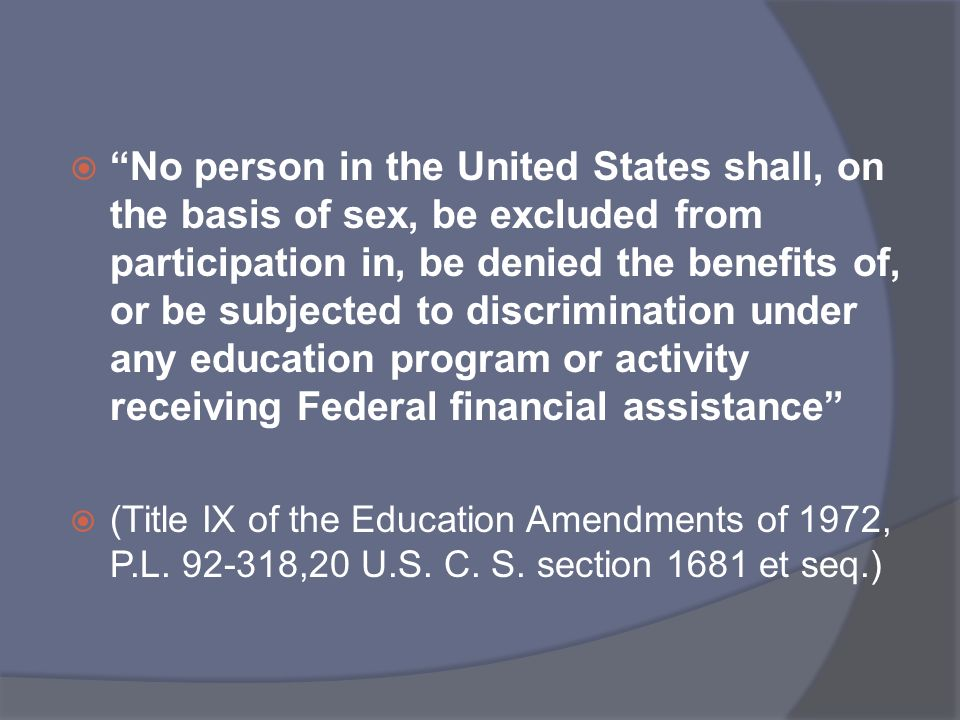 No person in the United States shall, on the basis of sex, be excluded from participation in, be denied the benefits of, or be subjected to discrimination under any education program or activity receiving Federal financial assistance