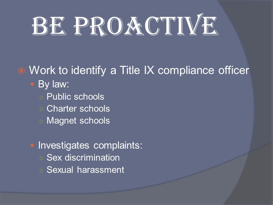 BE PROACTIVE Work to identify a Title IX compliance officer By law: