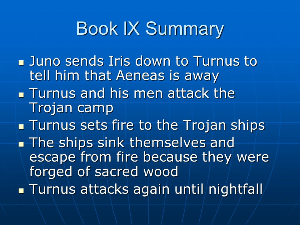 Book IX Summary Juno sends Iris down to Turnus to tell him that Aeneas is away. Turnus and his men attack the Trojan camp.