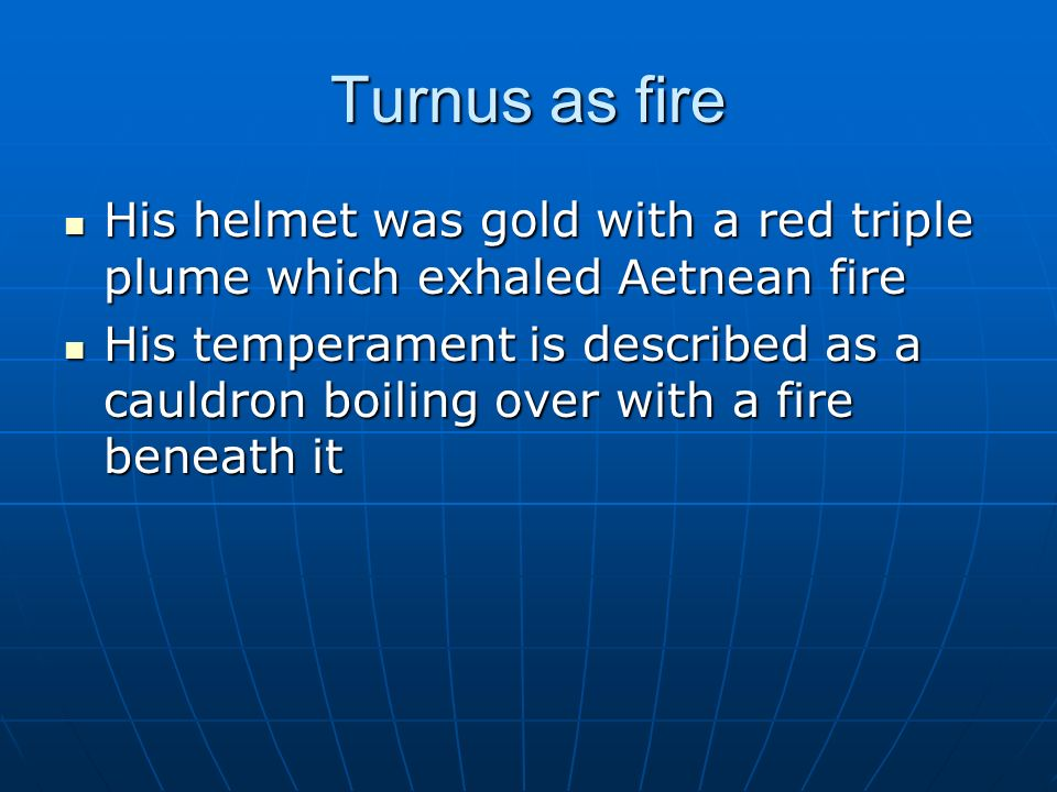 Turnus as fire His helmet was gold with a red triple plume which exhaled Aetnean fire.