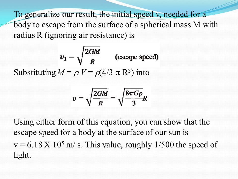 To generalize our result, the initial speed v, needed for a body to escape from the surface of a spherical mass M with radius R (ignoring air resistance) is Substituting M =  V = (4/3  R3) into Using either form of this equation, you can show that the escape speed for a body at the surface of our sun is v = 6.18 X 105 m/ s.
