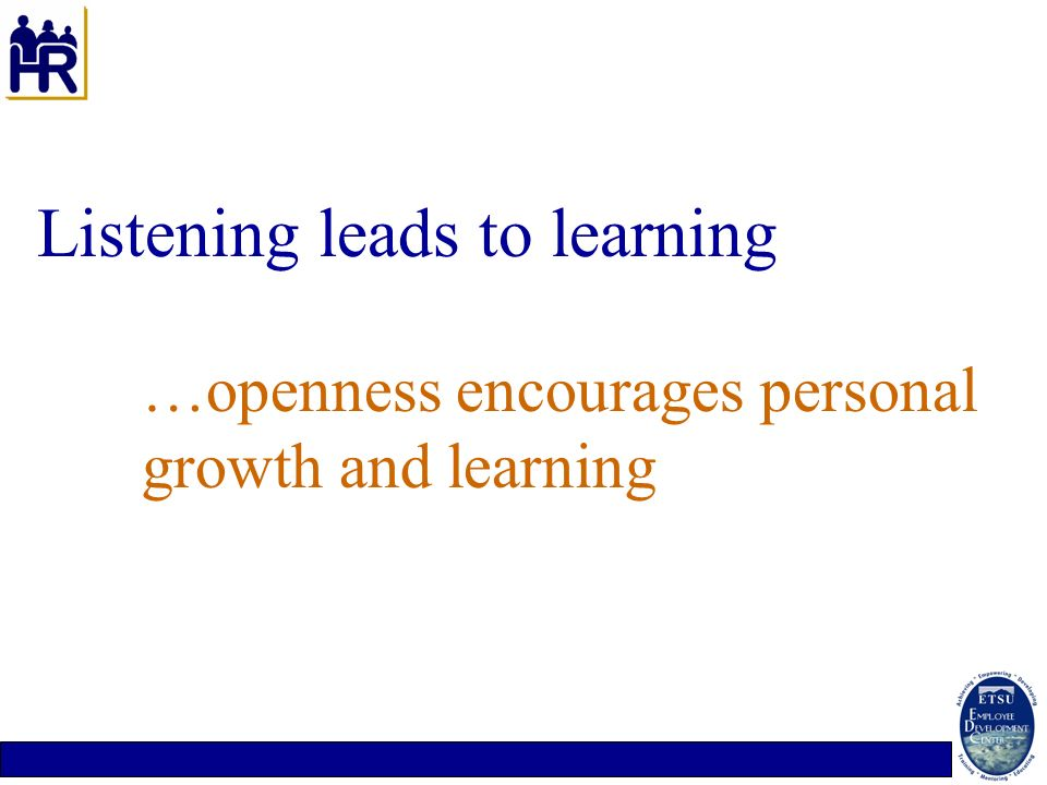 Listening leads to learning. …openness encourages personal