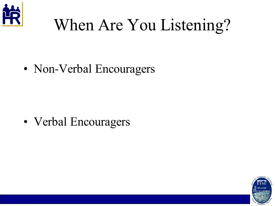When Are You Listening Non-Verbal Encouragers Verbal Encouragers