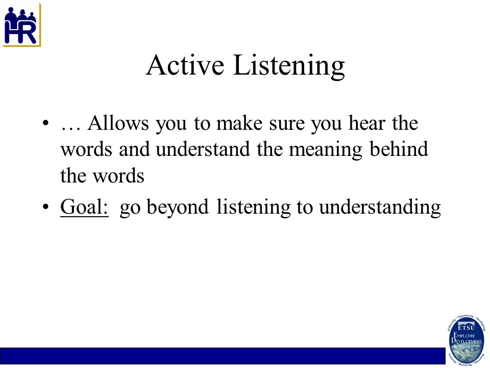 Active Listening … Allows you to make sure you hear the words and understand the meaning behind the words.