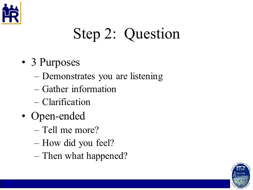 Step 2: Question 3 Purposes Open-ended Demonstrates you are listening