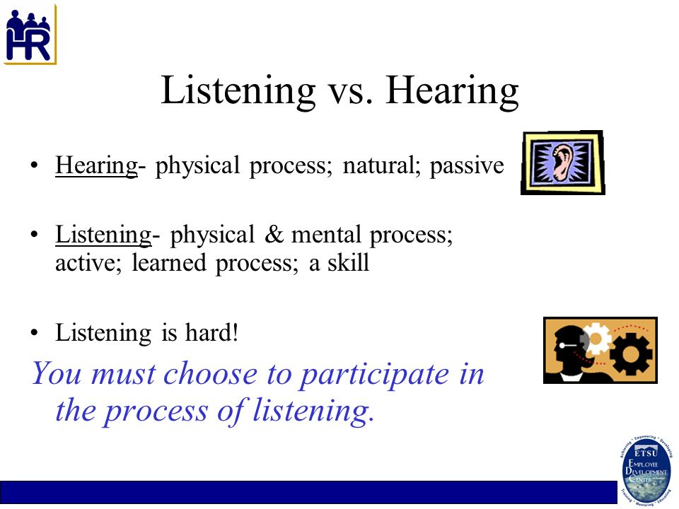 Listening vs. HearingHearing- physical process; natural; passive. Listening- physical & mental process; active; learned process; a skill.