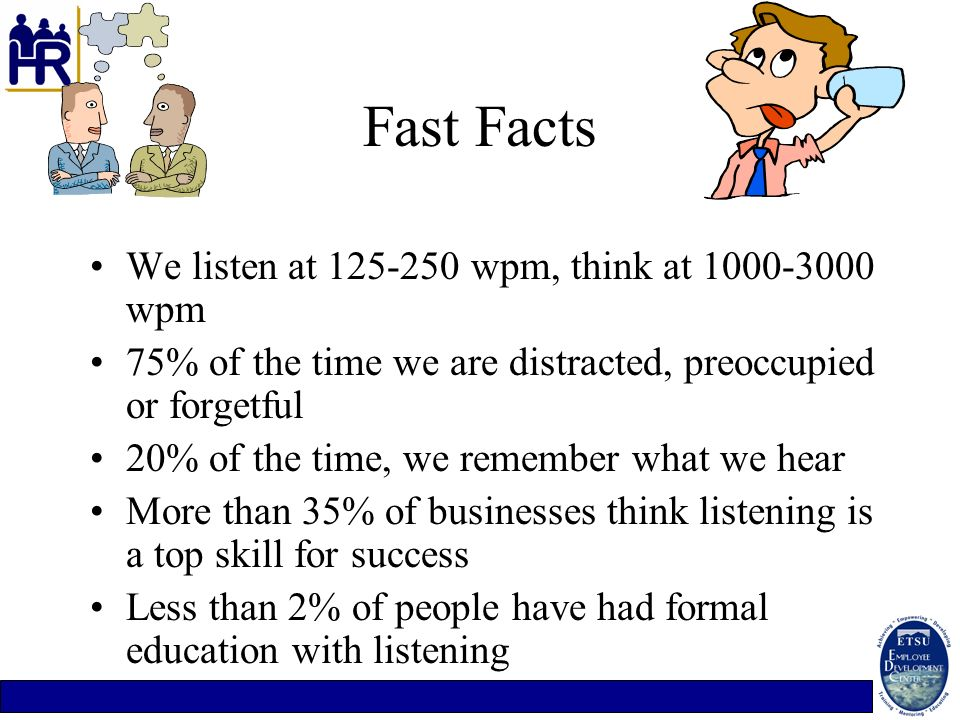 Fast Facts We listen at 125-250 wpm, think at 1000-3000 wpm