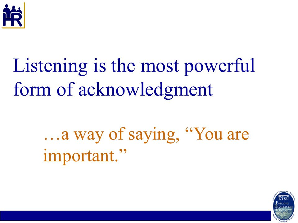Listening is the most powerful form of acknowledgment