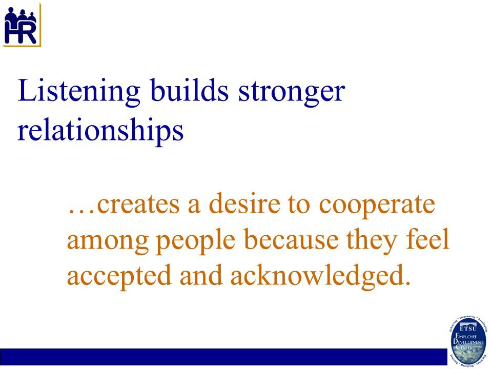 Listening builds stronger relationships …creates a desire to cooperate among people because they feel accepted and acknowledged.