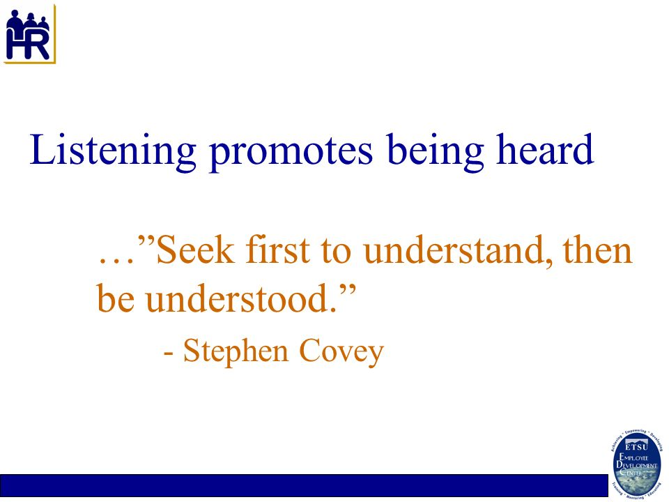 Listening promotes being heard. … Seek first to understand, then