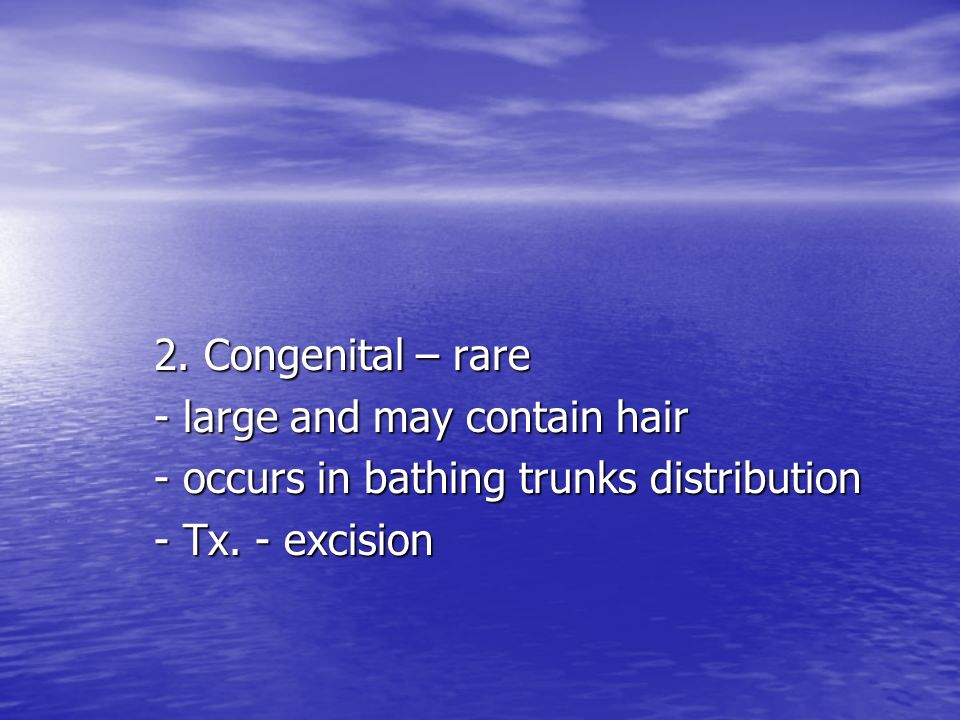 2.Congenital – rare- large and may contain hair. - occurs in bathing trunks distribution.