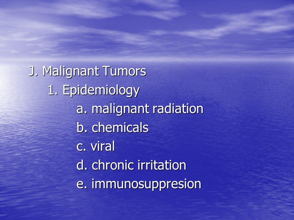 J. Malignant Tumors 1. Epidemiology. a. malignant radiation. b. chemicals. c. viral. d. chronic irritation.