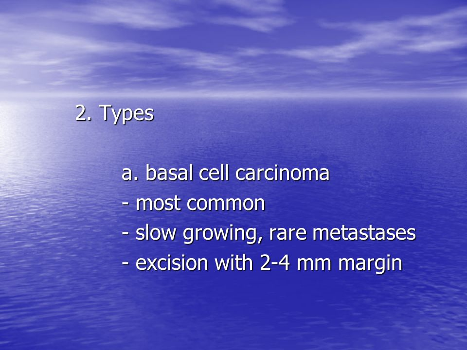 2.Typesa. basal cell carcinoma. - most common. - slow growing, rare metastases.