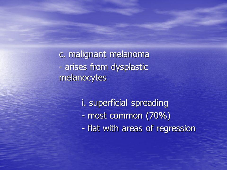 c. malignant melanoma- arises from dysplastic melanocytes. i. superficial spreading. - most common (70%)