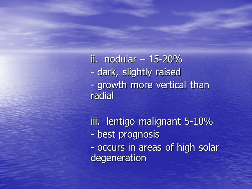 ii. nodular – 15-20% - dark, slightly raised. - growth more vertical than radial. iii. lentigo malignant 5-10%