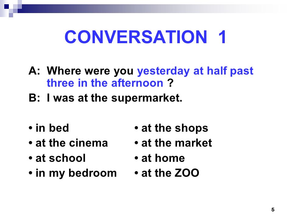 CONVERSATION 1 A: Where were you yesterday at half past three in the afternoon B: I was at the supermarket.