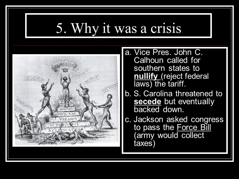 5. Why it was a crisis a. Vice Pres. John C. Calhoun called for southern states to nullify (reject federal laws) the tariff.