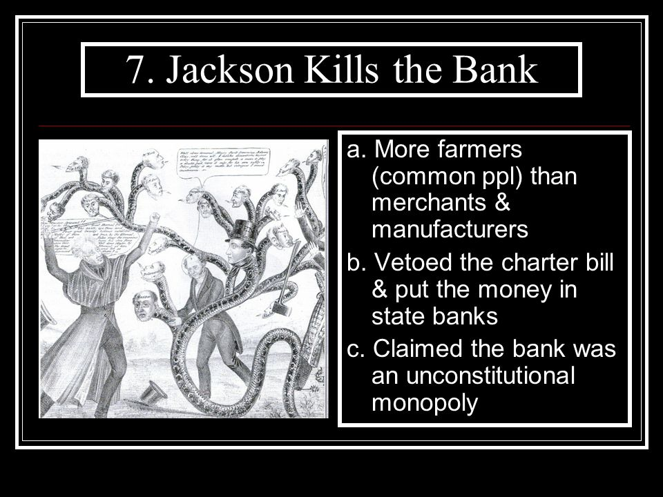 7. Jackson Kills the Bank a. More farmers (common ppl) than merchants & manufacturers. b. Vetoed the charter bill & put the money in state banks.
