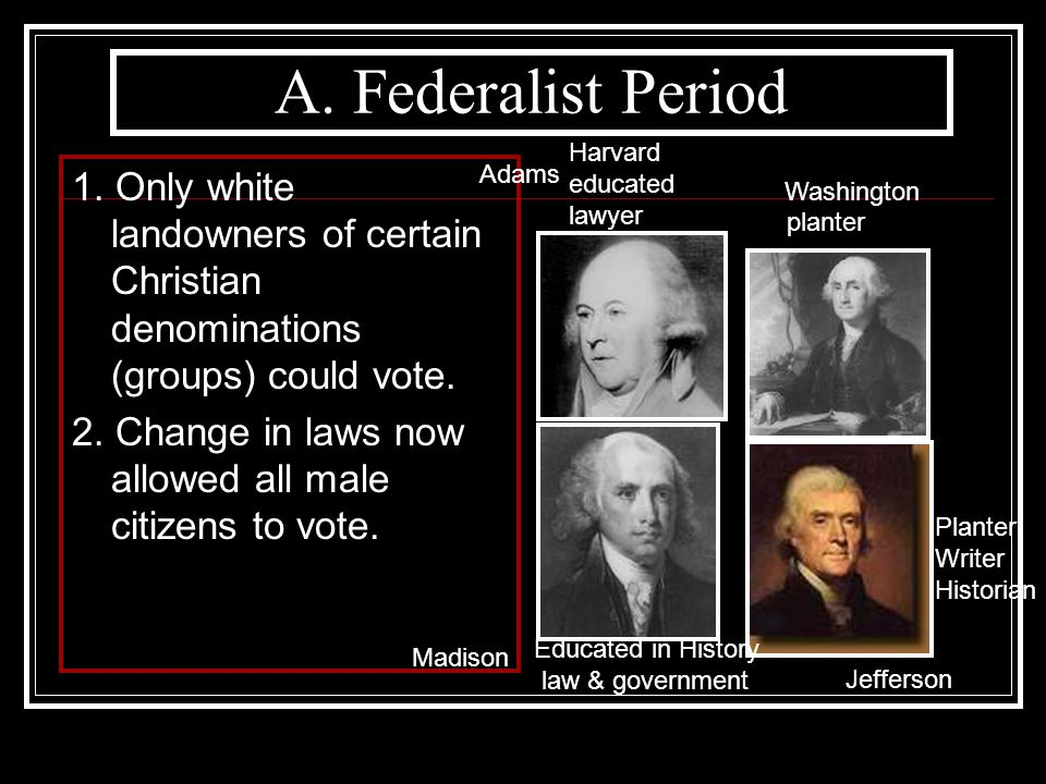 A. Federalist Period Harvard. educated. lawyer. 1. Only white landowners of certain Christian denominations (groups) could vote.