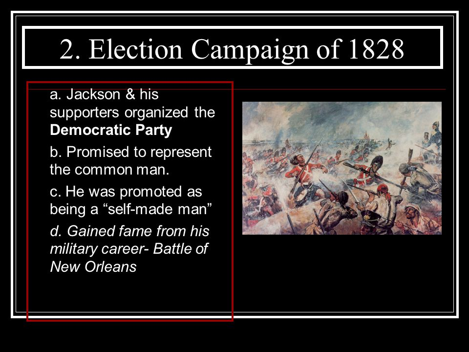 2. Election Campaign of 1828 a. Jackson & his supporters organized the Democratic Party. b. Promised to represent the common man.