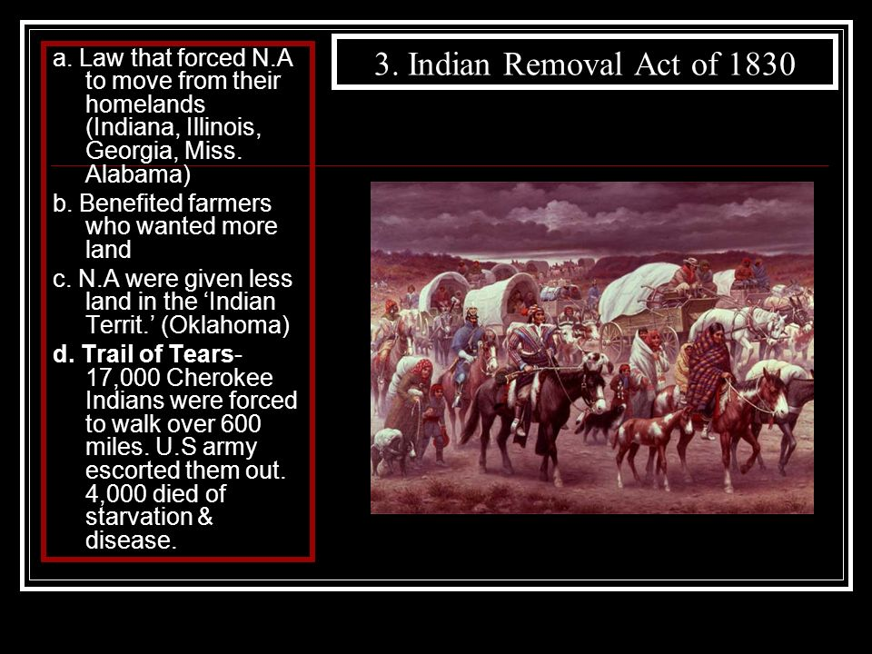 3. Indian Removal Act of 1830 a. Law that forced N.A to move from their homelands (Indiana, Illinois, Georgia, Miss. Alabama)