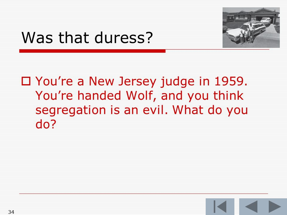 Was that duress You're a New Jersey judge in 1959. You're handed Wolf, and you think segregation is an evil. What do you do