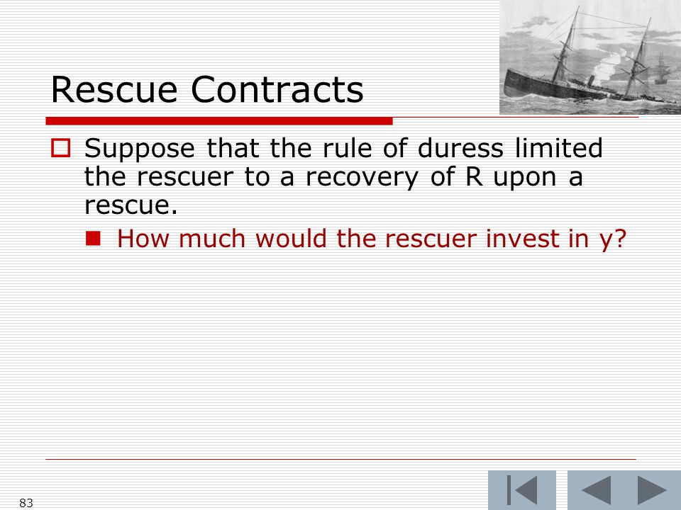Rescue Contracts Suppose that the rule of duress limited the rescuer to a recovery of R upon a rescue.