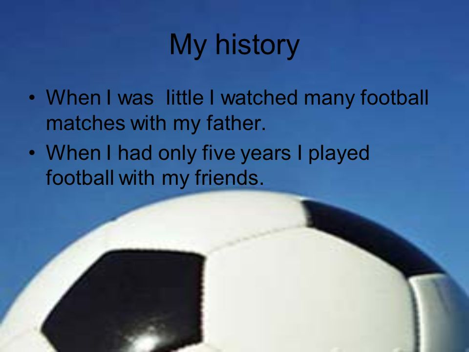 My history When I was little I watched many football matches with my father.