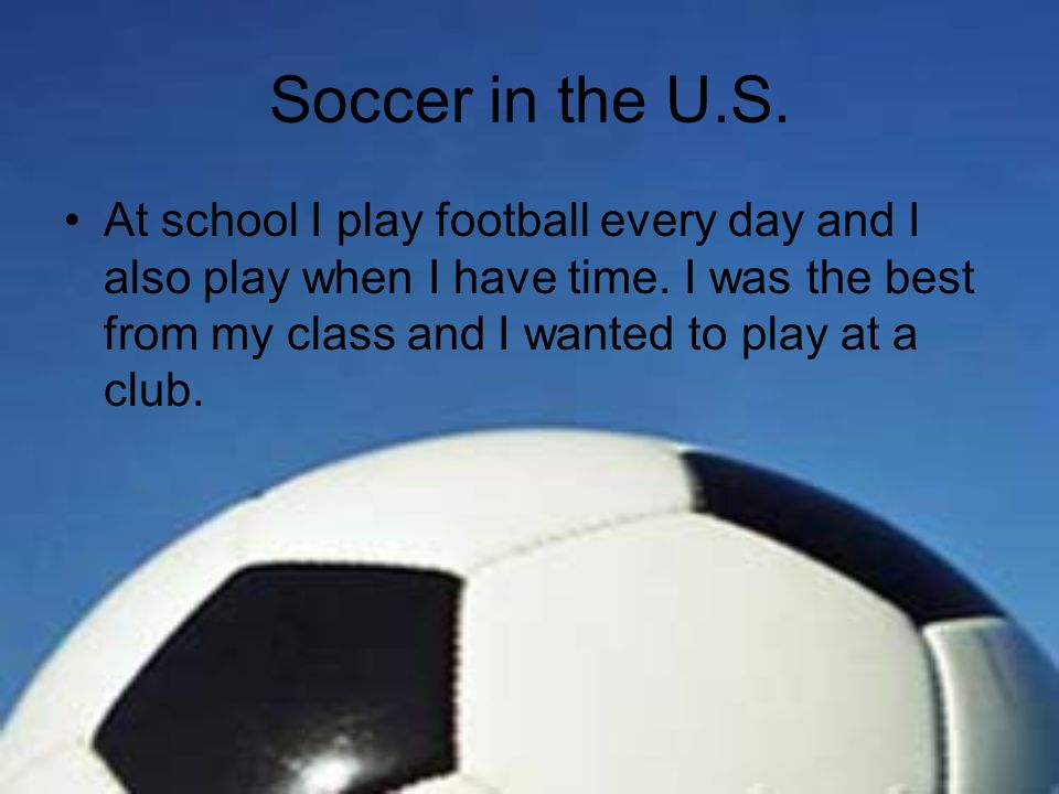 Soccer in the U.S. At school I play football every day and I also play when I have time.