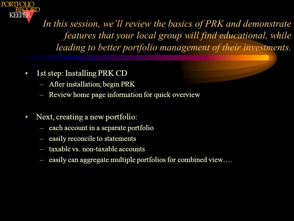 In this session, we'll review the basics of PRK and demonstrate features that your local group will find educational, while leading to better portfolio management of their investments.