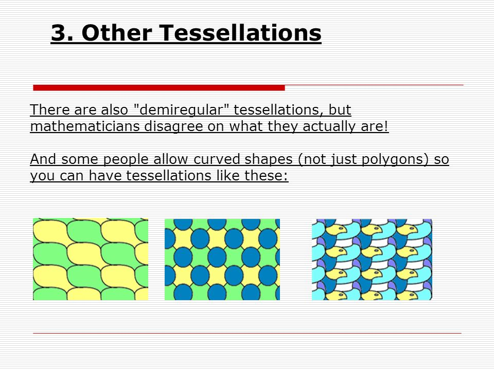 3. Other Tessellations There are also demiregular tessellations, but mathematicians disagree on what they actually are!