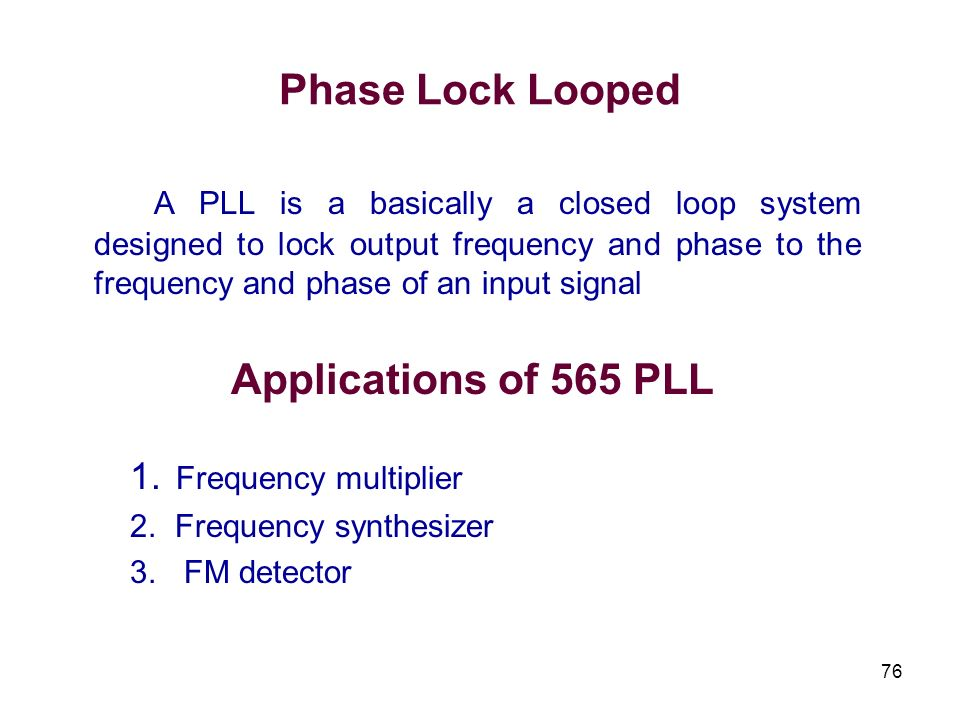 Phase Lock LoopedA PLL is a basically a closed loop system designed to lock output frequency and phase to the frequency and phase of an input signal.