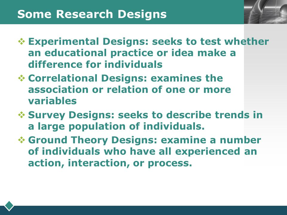 Some Research Designs Experimental Designs: seeks to test whether an educational practice or idea make a difference for individuals.