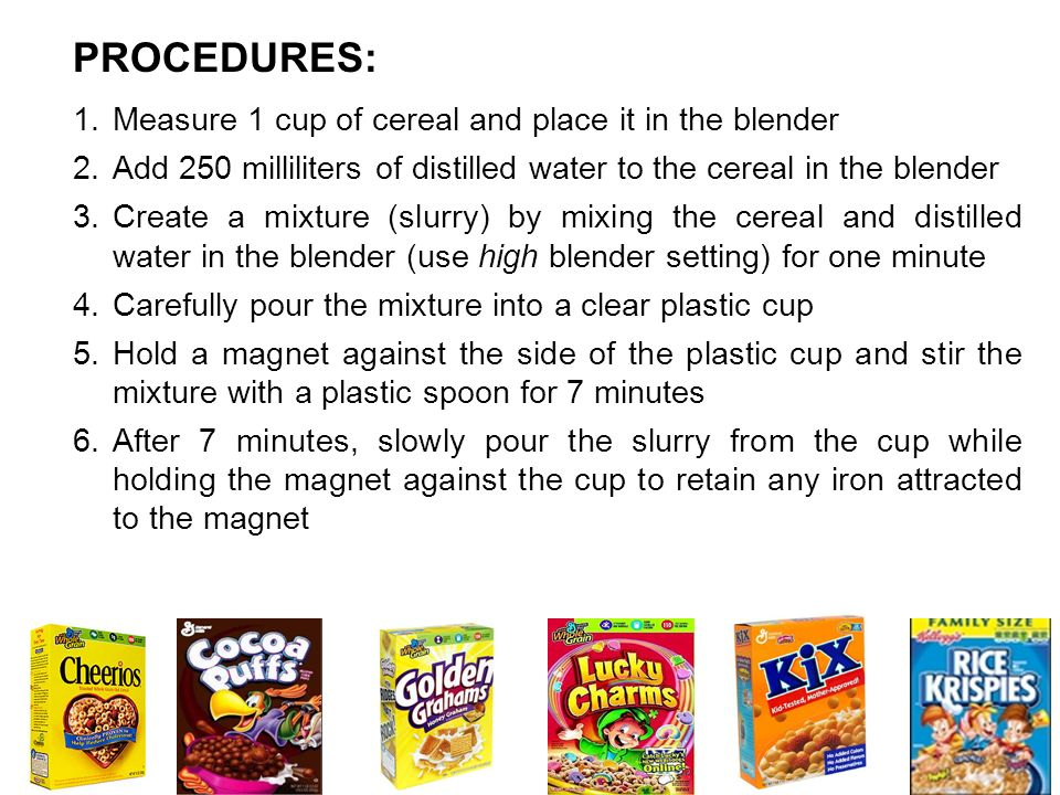 PROCEDURES: Measure 1 cup of cereal and place it in the blender