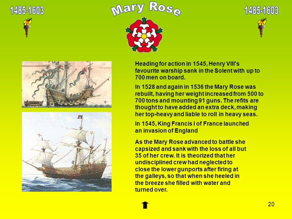 1485-16031485-1603. Mary Rose. Heading for action in 1545, Henry VIII s favourite warship sank in the Solent with up to 700 men on board.