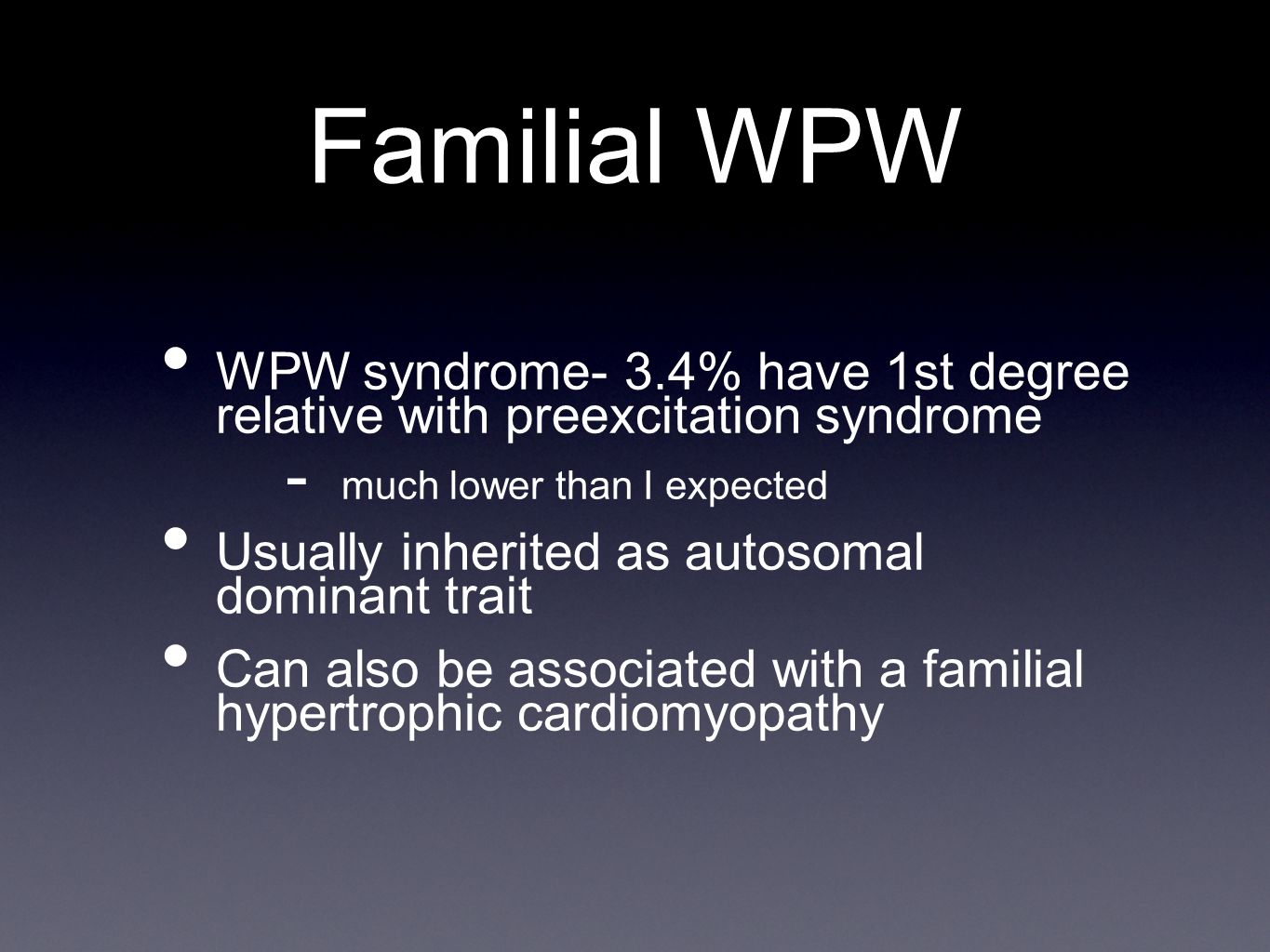 Familial WPW WPW syndrome- 3.4% have 1st degree relative with preexcitation syndrome. much lower than I expected.