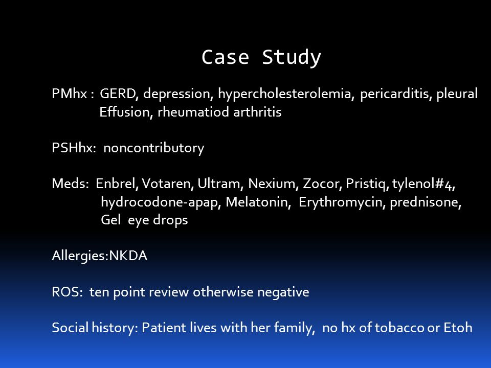 Case Study PMhx : GERD, depression, hypercholesterolemia, pericarditis, pleural. Effusion, rheumatiod arthritis.