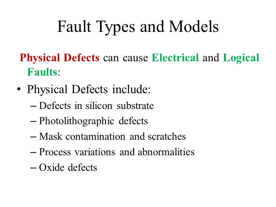 Fault Types and Models Physical Defects can cause Electrical and Logical Faults: Physical Defects include: