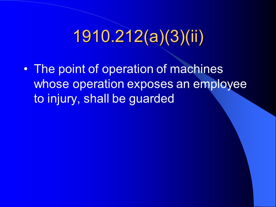 1910.212(a)(3)(ii) The point of operation of machines whose operation exposes an employee to injury, shall be guarded.