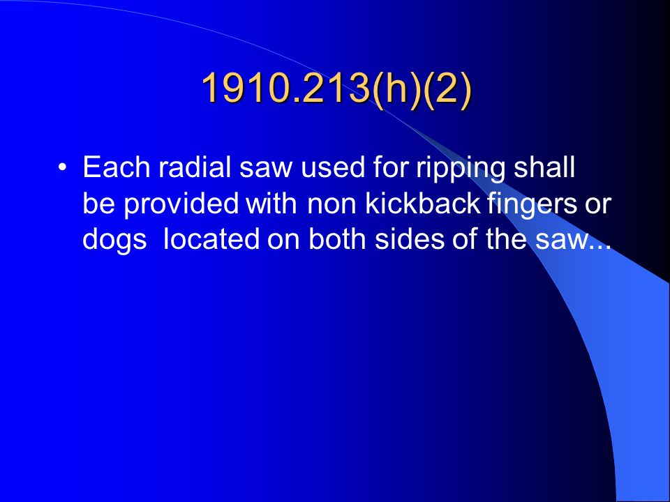 1910.213(h)(2) Each radial saw used for ripping shall be provided with non kickback fingers or dogs located on both sides of the saw...