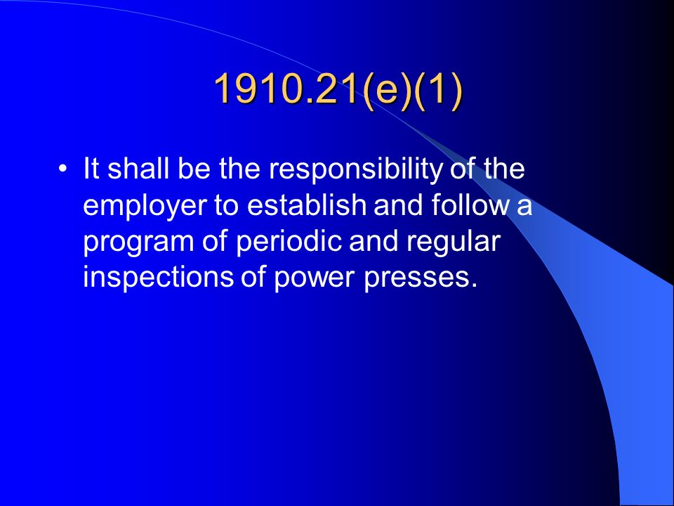 1910.21(e)(1) It shall be the responsibility of the employer to establish and follow a program of periodic and regular inspections of power presses.