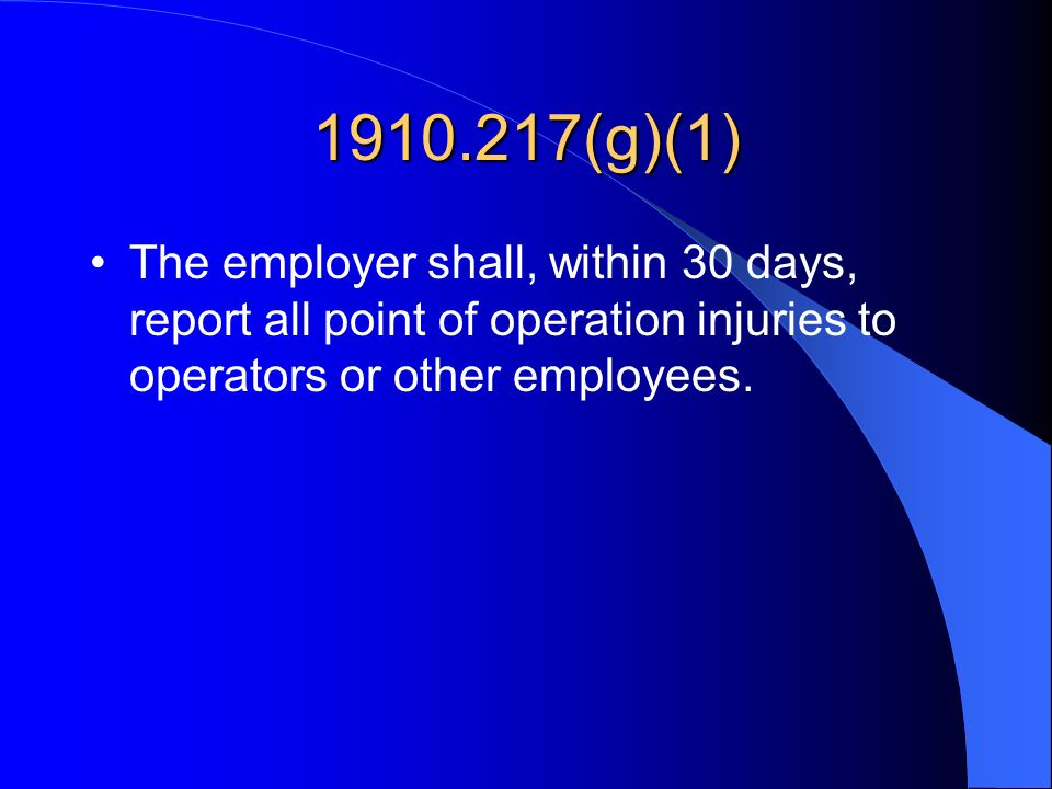 1910.217(g)(1) The employer shall, within 30 days, report all point of operation injuries to operators or other employees.