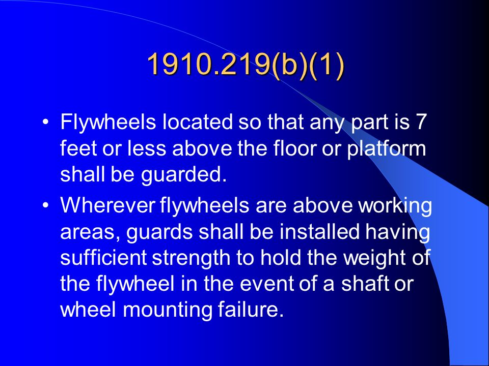 1910.219(b)(1) Flywheels located so that any part is 7 feet or less above the floor or platform shall be guarded.