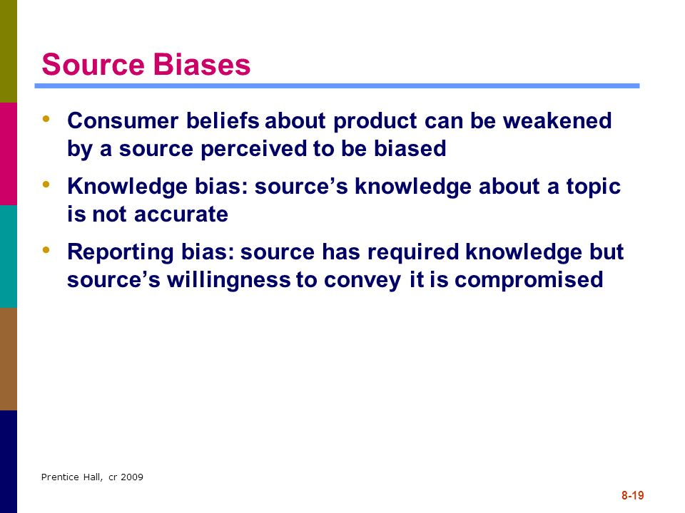 Source Biases Consumer beliefs about product can be weakened by a source perceived to be biased.
