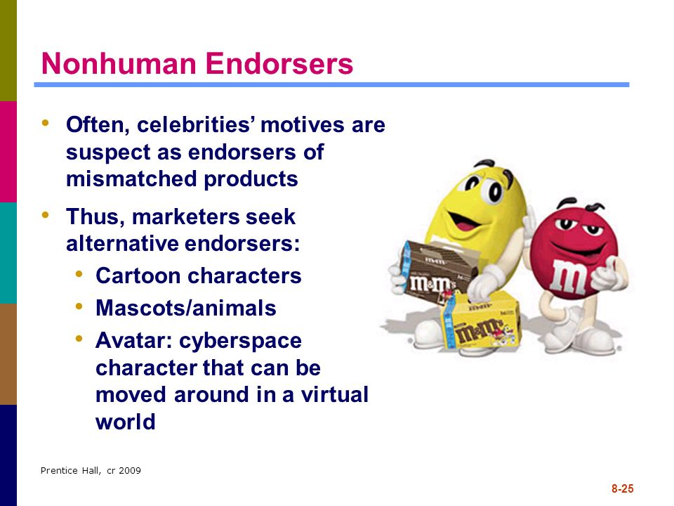 Nonhuman Endorsers Often, celebrities' motives are suspect as endorsers of mismatched products. Thus, marketers seek alternative endorsers: