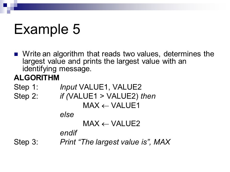 Example 5 Write an algorithm that reads two values, determines the largest value and prints the largest value with an identifying message.