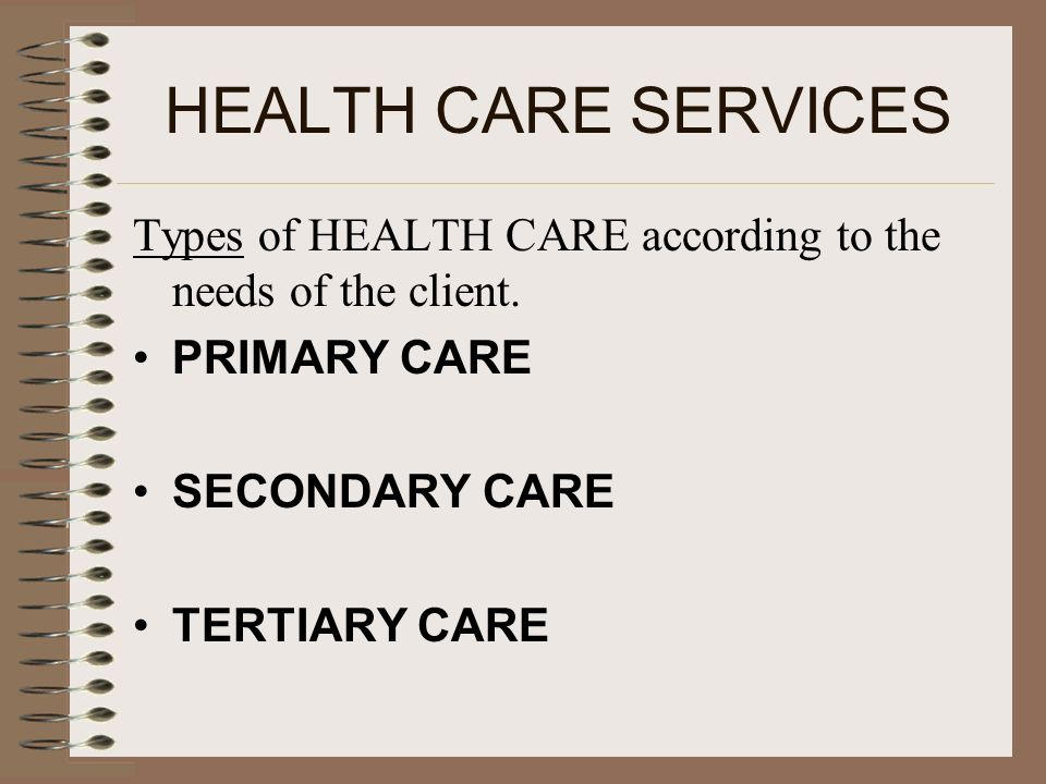 HEALTH CARE SERVICES Types of HEALTH CARE according to the needs of the client. PRIMARY CARE. SECONDARY CARE.