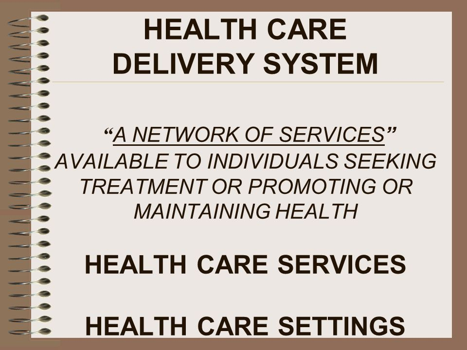 HEALTH CARE DELIVERY SYSTEM A NETWORK OF SERVICES AVAILABLE TO INDIVIDUALS SEEKING TREATMENT OR PROMOTING OR MAINTAINING HEALTH HEALTH CARE SERVICES HEALTH CARE SETTINGS