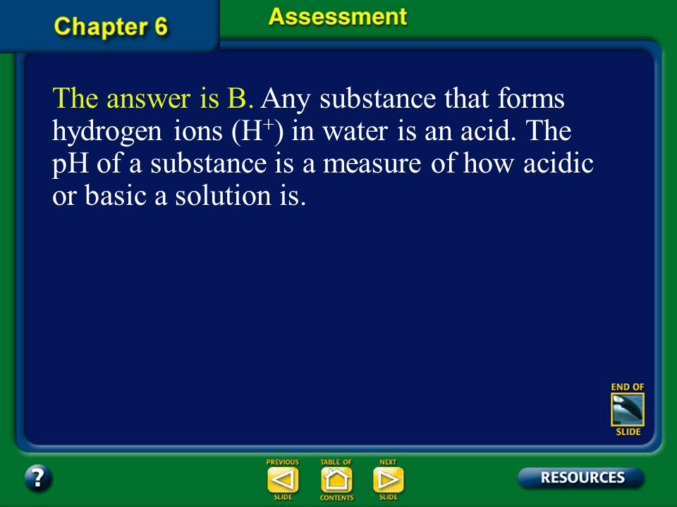 The answer is B. Any substance that forms hydrogen ions (H+) in water is an acid. The pH of a substance is a measure of how acidic or basic a solution is.